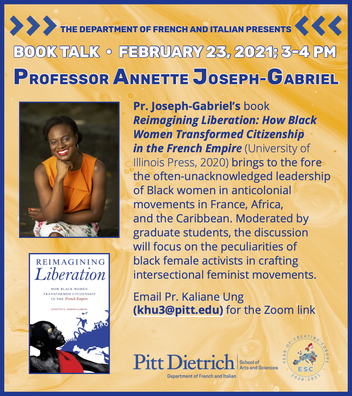 Join us for a book talk on February 23, 2021 from 3-4pm on Zoom!  Prof. Joseph-Gabriel's book Reimagining Liberation: How Black Women Transformed Citizenship in the French Empire (University of Illinois Press, 2020) brings to the fore the often-unacknowledged leadership of Black women in anticolonial movements in France, Africa, and the Caribbean. Moderated by graduate students, the discussion will focus on the peculiarities of black female activists in crafting intersectional feminist movements.   Email Prof. Kaliane Ung (khu3@pitt.edu) for the Zoom link.  This flyer is yellow with blue text and a photograph of the book's author is also on the flyer.
